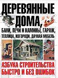 Юрий Шухман - Деревянные дома, бани, печи и камины, гараж, теплица, изгороди, дачная мебель. Азбука строительства быстро и без ошибок