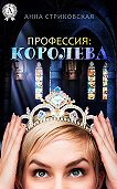 Анна Стриковская -Профессия: Королева