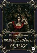 Екатерина Першакова -Волшебные сказки
