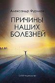 Александр Фурман -Причины наших болезней