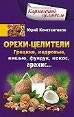 Юрий Константинов -Орехи-целители. Грецкие, кедровые, кешью, фундук, кокос, арахис…