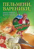 Агафья Звонарева -Пельмени, вареники, хинкали, манты, чебуреки, беляши, пироги… Вкусно и просто