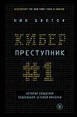 Ник Билтон -Киберпреступник № 1. История создателя подпольной сетевой империи