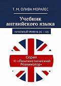 Т. Олива Моралес -Учебник английскогоязыка. Начальный уровень (А1 – А2)