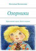 Наталья Волохина - Озорники. Кукольный город. Книга первая