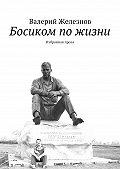 Валерий Железнов - Босиком пожизни. Избранная проза