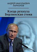 Андрей Ларионов -Когда рухнула Берлинская стена. Политический трактат