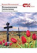 Валерий Могильницкий -Безымянные тюльпаны. О великих узниках Карлага (сборник)