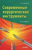 Г. М. Семенов - Современные хирургические инструменты
