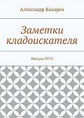 Александр Григорьевич Косарев -Заметки кладоискателя. Выпуск№13