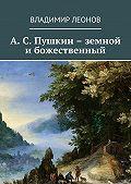 Владимир Леонов -А. С. Пушкин – земной и божественный