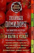 Мария Колпакова -Ленивые помидоры. Как вырастить без труда? 50 шагов к успеху