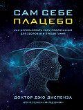 Джо Диспенза - Сам себе плацебо: как использовать силу подсознания для здоровья и процветания