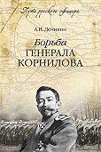 Антон Деникин -Борьба генерала Корнилова