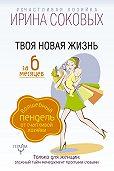 Ирина Соковых -Твоя новая жизнь за 6 месяцев. Волшебный пендель от Счастливой хозяйки