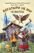 Андрей Олегович Белянин -Богатыри не мы. Новеллы (сборник)