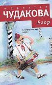 Мариэтта Чудакова -Егор. Биографический роман. Книжка для смышленых людей от десяти до шестнадцати лет