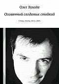 Олег Лукойе -Оловянный солдатик стойкий. Стихи, тексты. 2012—2013