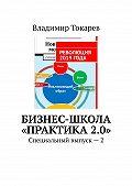 Владимир Токарев -Бизнес-школа «Практика2.0». Специальный выпуск – 2