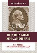 Михаил Козырев -Подпольные миллионеры: вся правда о частном бизнесе в СССР