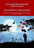 Алик Газизов, Александр Компаньонов - Как влюбить в себя мужчину. Способы улучшения женских феромонов. Группа первая. Возраст 18-28 лет