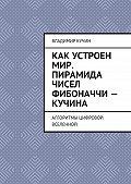 Владимир Кучин -Как устроен мир. Пирамида чисел Фибоначчи – Кучина. Алгоритмы цифровой Вселенной