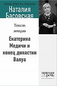 Наталия Басовская - Екатерина Медичи и конец династии Валуа