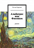Руслан Нурушев -Альбатрос над Фисоном. Роман