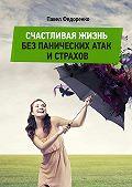 Павел Федоренко - Счастливая жизнь без панических атак и страхов