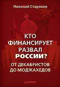 Николай Стариков -Кто финансирует развал России? От декабристов до моджахедов