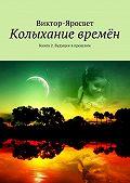 Виктор-Яросвет -Колыхание времён. Книга 2. Будущее впрошлом