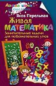 Яков Перельман -Живая математика. Занимательные задачи для любознательных умов