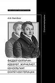 Абрам Рейтблат -Фаддей Венедиктович Булгарин: идеолог, журналист, консультант секретной полиции. Статьи и материалы