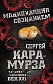 Сергей Кара-Мурза -Манипуляция сознанием. Век XXI