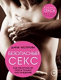 Дарья Нестерова - Безопасный секс. Как получать от секса только наслаждение