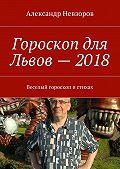 Александр Невзоров -Гороскоп для Львов– 2018. Веселый гороскоп встихах