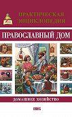 О. Казаков -Православный дом. Домашнее хозяйство. Практическая энциклопедия