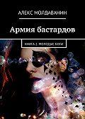 Алекс Молдаванин -Армия бастардов. Книга2. Молодыебоги