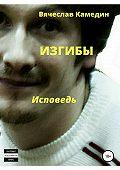 Вячеслав Камедин -Изгибы. Исповедь