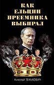 Николай Зенькович -Как Ельцин преемника выбирал