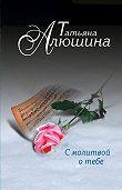 Татьяна Алюшина -С молитвой о тебе
