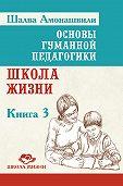 Шалва Амонашвили - Основы гуманной педагогики. Книга 3. Школа жизни