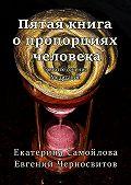 Евгений Черносвитов -Пятая книга опропорциях человека. Золотое сечение. Медитации