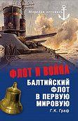 Г. К. Граф - Флот и война. Балтийский флот в Первую мировую