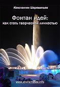 Константин Шереметьев - Фонтан идей: как стать творческой личностью