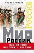Борис Алмазов -Мир России, или Почему русские – русские