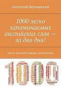 Анатолий Верчинский -1000 легко запоминаемых английских слов – за два дня! Англо-русский словарь-самоучитель