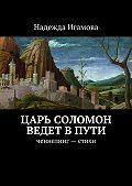 Надежда Игамова - Царь Соломон ведет впути. ченнелинг– стихи