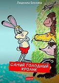 Людмила Блохина -Самый голодный кролик. Сказка