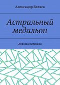 Александр Беляев -Астральный медальон. Хроники затомиса